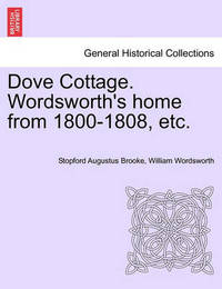 Dove Cottage. Wordsworth's Home from 1800-1808, Etc. by Stopford Augustus Brooke