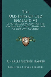 The Old Inns of Old England V1: A Picturesque Account of the Ancient and Storied Hostelries of Our Own Country by Charles George Harper