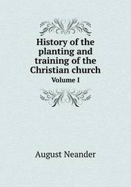 History of the Planting and Training of the Christian Church Volume I by August Neander