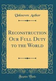 Reconstruction Our Full Duty to the World (Classic Reprint) by Unknown Author image