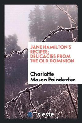 Jane Hamilton's Recipes; Delicacies from the Old Dominion by Charlotte Mason Poindexter