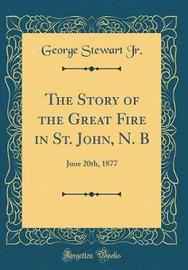 The Story of the Great Fire in St. John, N. B by George Stewart Jr image