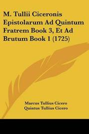 M. Tullii Ciceronis Epistolarum Ad Quintum Fratrem Book 3, Et Ad Brutum Book 1 (1725) by Marcus Tullius Cicero