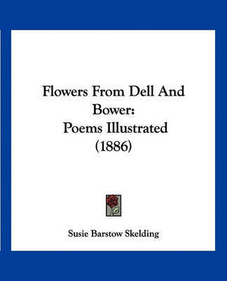 Flowers from Dell and Bower: Poems Illustrated (1886) by Susie Barstow Skelding