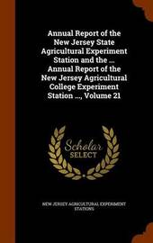 Annual Report of the New Jersey State Agricultural Experiment Station and the ... Annual Report of the New Jersey Agricultural College Experiment Station ..., Volume 21 by New Jersey Agricultural Experi Stations