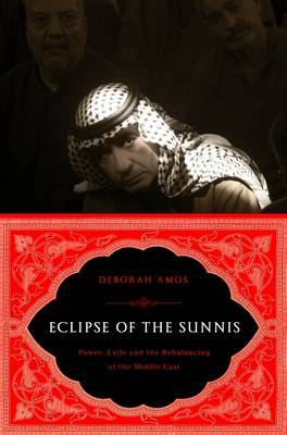The Eclipse of the Sunnis: Power, Exile, and Upheaval in the Middle East by Deborah Amos