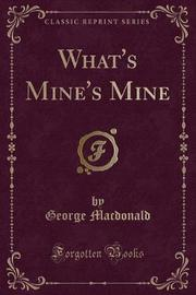 What's Mine's Mine (Classic Reprint) by George MacDonald