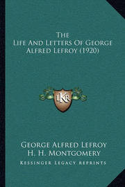 The Life and Letters of George Alfred Lefroy (1920) the Life and Letters of George Alfred Lefroy (1920) by George Alfred Lefroy