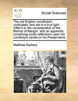 The Old English Constitution Vindicated, and Set in a True Light. Offer'd to the Consideration of the Bishop of Bangor by Matthias Earbery