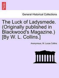 The Luck of Ladysmede. (Originally Published in Blackwood's Magazine.) [By W. L. Collins.] by * Anonymous