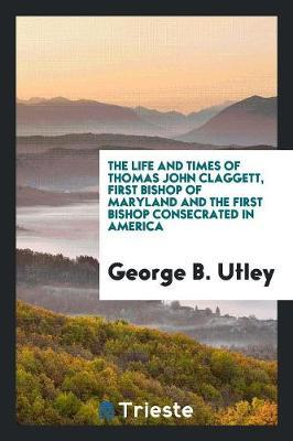 The Life and Times of Thomas John Claggett, First Bishop of Maryland and the First Bishop Consecrated in America by George B Utley