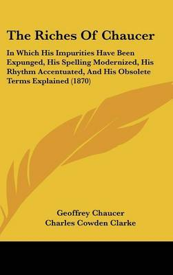 The Riches of Chaucer: In Which His Impurities Have Been Expunged, His Spelling Modernized, His Rhythm Accentuated, and His Obsolete Terms Explained (1870) by Geoffrey Chaucer image