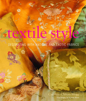 Textile Style: Decorating with Antique and Exotic Fabrics by Caroline Clifton-Mogg