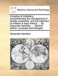 A Treatise of Midwifery; Comprehending the Management of Female Complaints, and the Treatment of Children in Early Infancy. ... by Alexander Hamilton, ... Second Edition, Corrected and Enlarged. by Alexander Hamilton