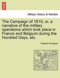 The Campaign of 1815; Or, a Narrative of the Military Operations Which Took Place in France and Belgium During the Hundred Days, Etc. by Gaspard Gourgaud