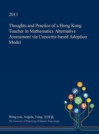 Thoughts and Practice of a Hong Kong Teacher in Mathematics Alternative Assessment Via Concerns-Based Adoption Model by Wing-Yee Angela Yung
