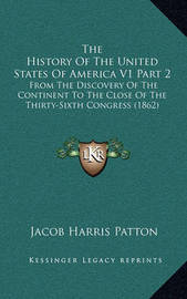 The History of the United States of America V1 Part 2: From the Discovery of the Continent to the Close of the Thirty-Sixth Congress (1862) by Jacob Harris Patton
