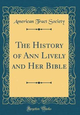 The History of Ann Lively and Her Bible (Classic Reprint) by American Tract Society