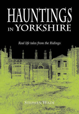 Hauntings in Yorkshire by Stephen Wade