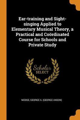 Ear-Training and Sight-Singing Applied to Elementary Musical Theory, a Practical and Cooerdinated Course for Schools and Private Study by George A Wedge