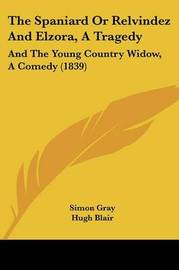 The Spaniard or Relvindez and Elzora, a Tragedy: And the Young Country Widow, a Comedy (1839) by Simon Gray image