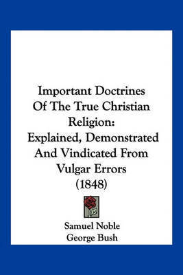 Important Doctrines of the True Christian Religion: Explained, Demonstrated and Vindicated from Vulgar Errors (1848) by Samuel Noble