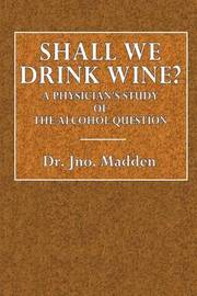 Shall We Drink Wine?: A Physician's Study of the Alcohol Question by Dr Jno Madden image
