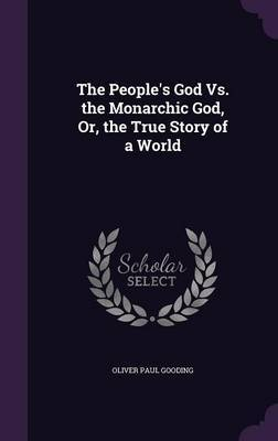 The People's God vs. the Monarchic God, Or, the True Story of a World by Oliver Paul Gooding image
