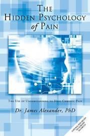 The Hidden Psychology of Pain by James Alexander