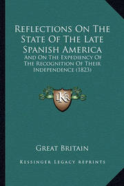 Reflections on the State of the Late Spanish America: And on the Expediency of the Recognition of Their Independence (1823) by Great Britain