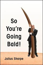 So You're Going Bald! by Julius Sharpe