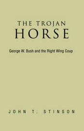 The Trojan Horse, George W. Bush and the Right Wing Coup by John T Stinson image