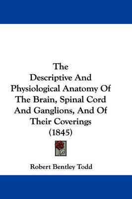 The Descriptive and Physiological Anatomy of the Brain, Spinal Cord and Ganglions, and of Their Coverings (1845) by Robert Bentley Todd