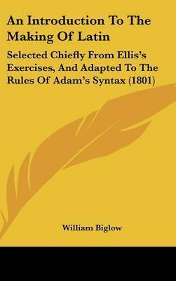 An Introduction to the Making of Latin: Selected Chiefly from Ellis's Exercises, and Adapted to the Rules of Adam's Syntax (1801) by William Biglow