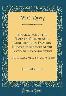 Proceedings of the Twenty-Third Annual Conference on Taxation Under the Auspices of the National Tax Association by W G Query image