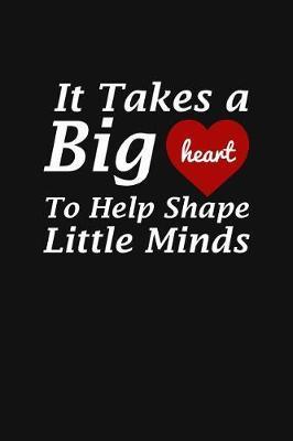 It Takes A Big Heart To Help Shape Little Minds by Teacher Appreciation