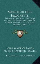Monsieur Den Brochette: Being an Historical Account of Some of the Adventures of Huevos Pasada Par Agua, and Others (1905) by John Kendrick Bangs