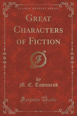 Great Characters of Fiction (Classic Reprint) by M E Townsend