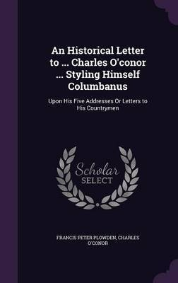 An Historical Letter to ... Charles O'Conor ... Styling Himself Columbanus by Francis Peter Plowden image