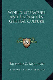 World Literature and Its Place in General Culture by Richard G Moulton