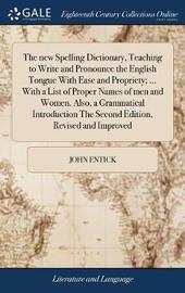 The New Spelling Dictionary, Teaching to Write and Pronounce the English Tongue with Ease and Propriety; ... with a List of Proper Names of Men and Women. Also, a Grammatical Introduction the Second Edition, Revised and Improved by John Entick image