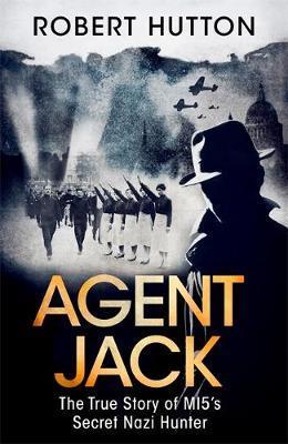 Agent Jack: The True Story of MI5's Secret Nazi Hunter by Robert Hutton