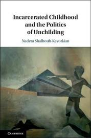 Incarcerated Childhood and the Politics of Unchilding by Nadera Shalhoub-Kevorkian