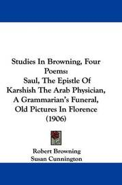 Studies in Browning, Four Poems: Saul, the Epistle of Karshish the Arab Physician, a Grammarian's Funeral, Old Pictures in Florence (1906) by Robert Browning