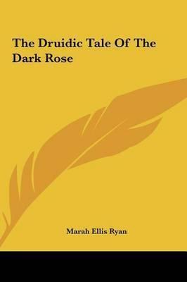 The Druidic Tale of the Dark Rose by Marah Ellis Ryan
