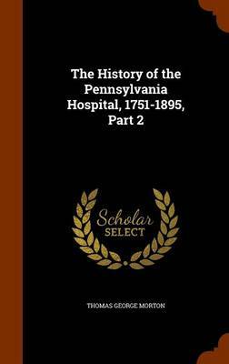 The History of the Pennsylvania Hospital, 1751-1895, Part 2 by Thomas George Morton