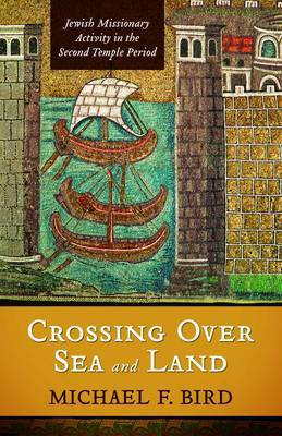 Crossing Over Sea and Land: Jewish Missionary Activitiy in the Second Temple Period by Michael F Bird image