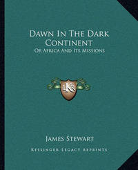Dawn in the Dark Continent: Or Africa and Its Missions by James Stewart