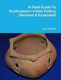 A Field Guide to Southeastern Indian Pottery (Revised & Expanded) by Lloyd Schroder