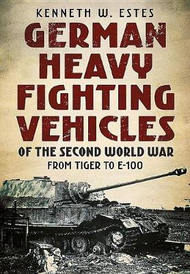German Heavy Fighting Vehicles of the Second World War by Kenneth W. Estes